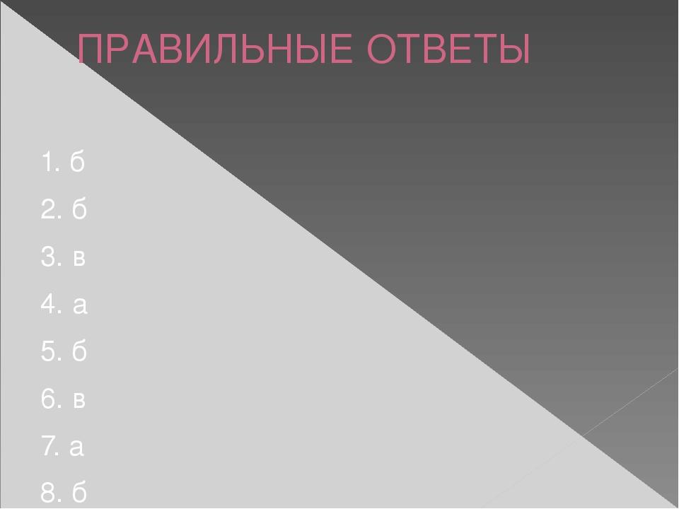 ПРАВИЛЬНЫЕ ОТВЕТЫ 1. б 2. б 3. в 4. а 5. б 6. в 7. а 8. б 9. а 10. а