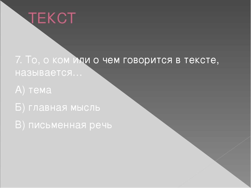 ТЕКСТ 7. То, о ком или о чем говорится в тексте, называется… А) тема Б) главн...