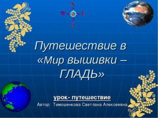 Путешествие в «Мир вышивки – ГЛАДЬ» урок- путешествие Автор: Тимошенкова Свет