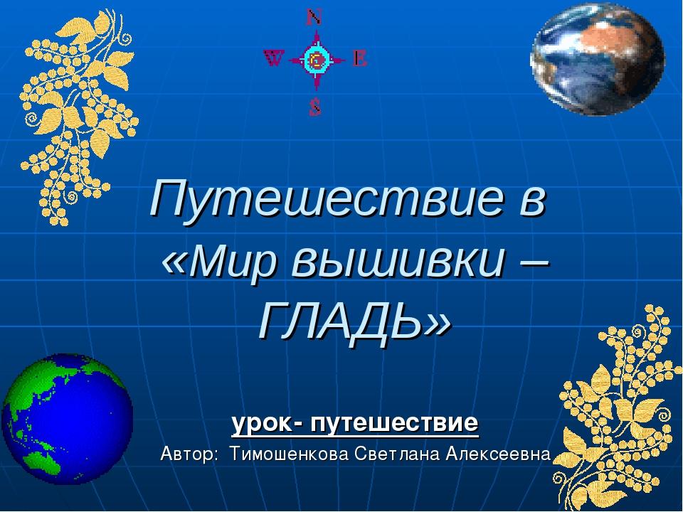 Путешествие в «Мир вышивки – ГЛАДЬ» урок- путешествие Автор: Тимошенкова Свет...