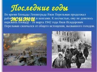 Последние годы жизни Во время блокады Ленинграда Яков Перельман продолжал раб