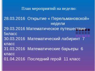 План мероприятий на неделю: 28.03.2016 Открытие « Перельмановской» недели 29