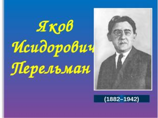 Яков Исидорович Перельман (1882–1942) Великий русский учёный, математик, физ