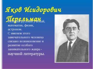 Яков Исидорович Перельман Великий русский учёный, математик, физик, астроном.
