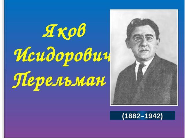 Яков Исидорович Перельман (1882–1942) Великий русский учёный, математик, физ...