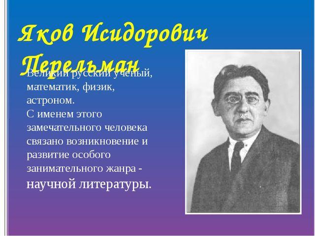 Яков Исидорович Перельман Великий русский учёный, математик, физик, астроном....