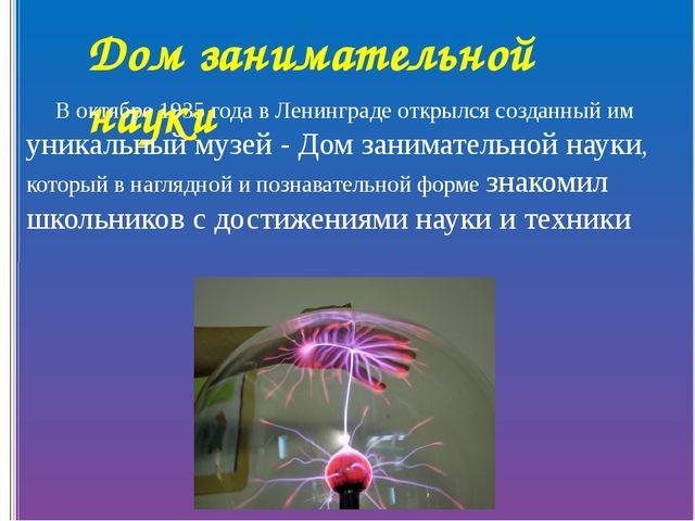 Дом занимательной науки В октябре 1935 года в Ленинграде открылся созданный и...