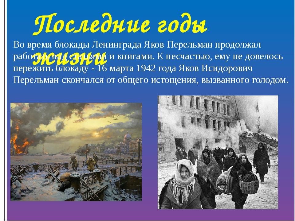 Последние годы жизни Во время блокады Ленинграда Яков Перельман продолжал раб...