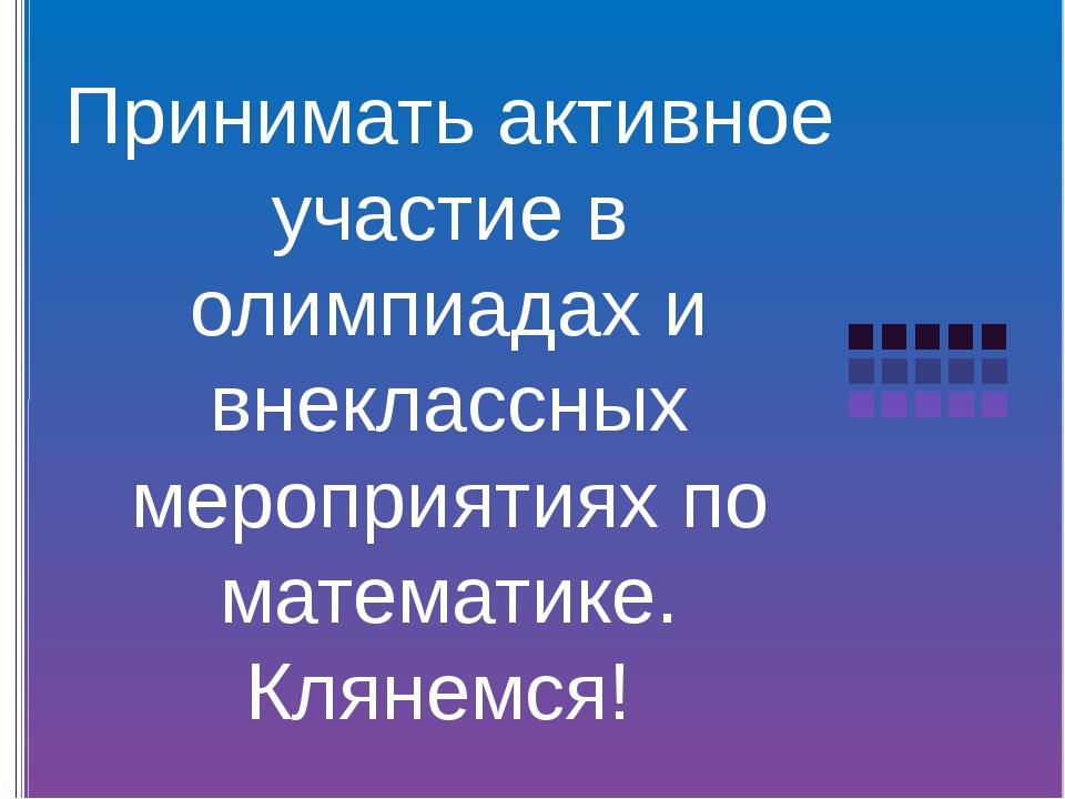 Принимать активное участие в олимпиадах и внеклассных мероприятиях по матема...