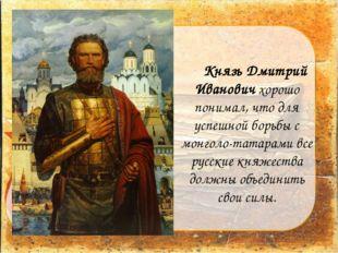 Князь Дмитрий Иванович хорошо понимал, что для успешной борьбы с монголо-та