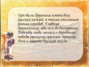 Тут были дружины почти всех русских князей, а также ополчения разных городов.
