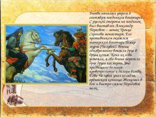 Битва началась утром 8 сентября поединком богатырей. С русской стороны на пое