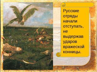 Русские отряды начали отступать, не выдержав ударов вражеской конницы.