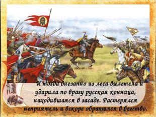 И тогда внезапно из леса вылетела и ударила по врагу русская конница, наход