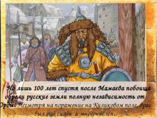 Но лишь 100 лет спустя после Мамаева побоища обрели русские земли полную не