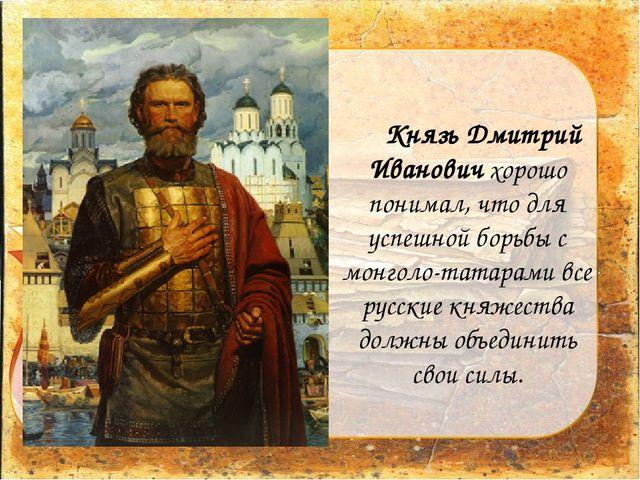 Князь Дмитрий Иванович хорошо понимал, что для успешной борьбы с монголо-та...