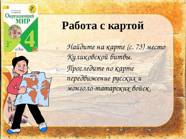 Работа с картой Найдите на карте (с. 73) место Куликовской битвы. Проследите...