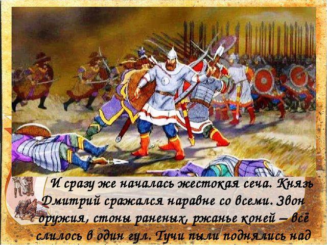 И сразу же началась жестокая сеча. Князь Дмитрий сражался наравне со всеми....