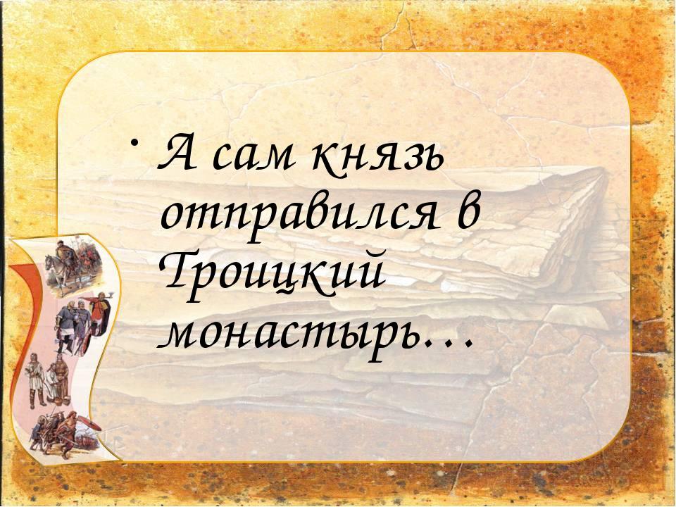 А сам князь отправился в Троицкий монастырь…