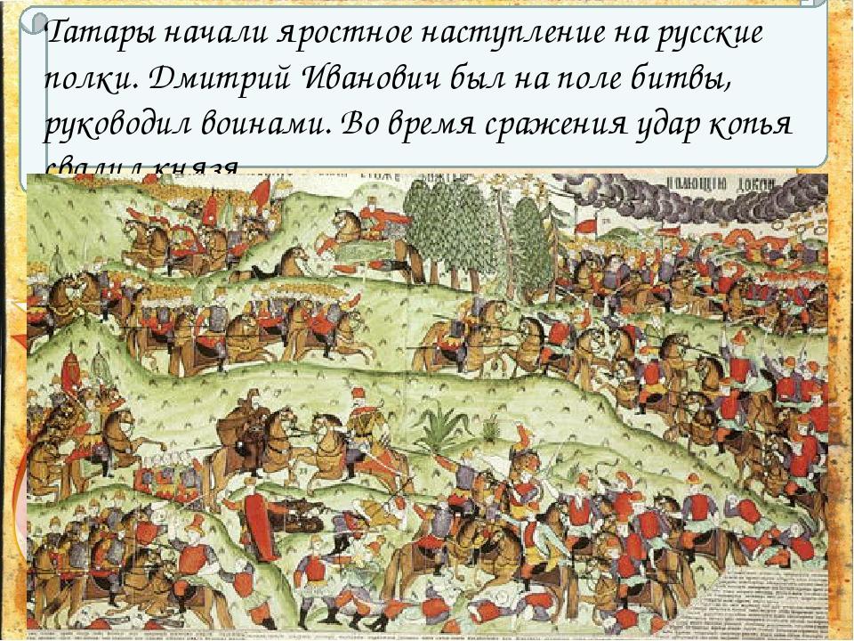 Татары начали яростное наступление на русские полки. Дмитрий Иванович был на...