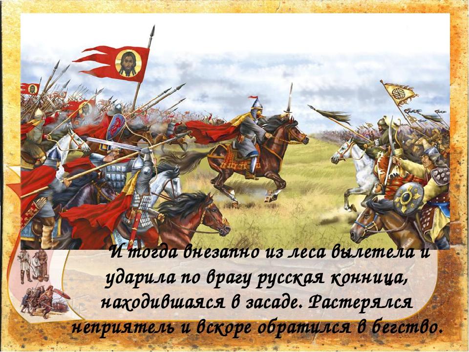 И тогда внезапно из леса вылетела и ударила по врагу русская конница, наход...