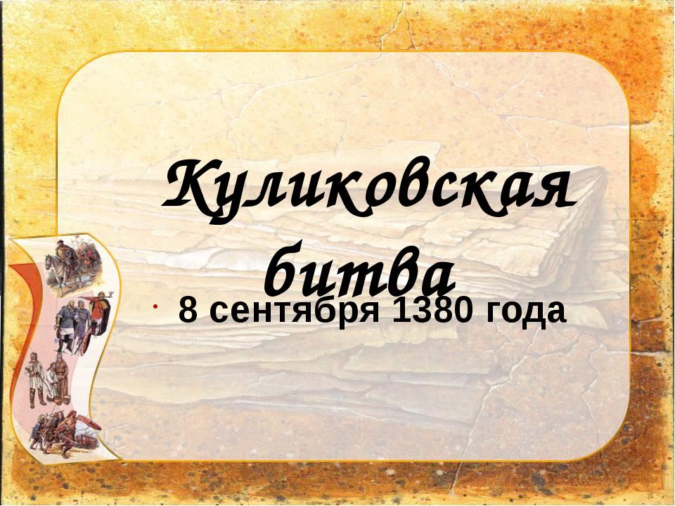 8 сентября 1380 года Куликовская битва