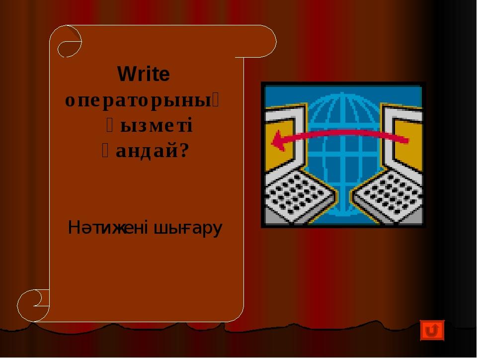 Write операторының қызметі қандай? Нәтижені шығару