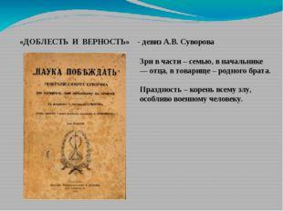 «ДОБЛЕСТЬ И ВЕРНОСТЬ» - девиз А.В. Суворова Зри в части – семью, в начальник