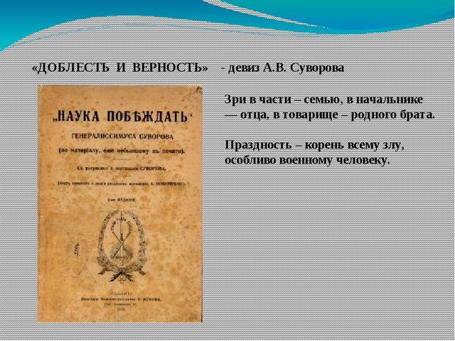 «ДОБЛЕСТЬ И ВЕРНОСТЬ» - девиз А.В. Суворова Зри в части – семью, в начальник...