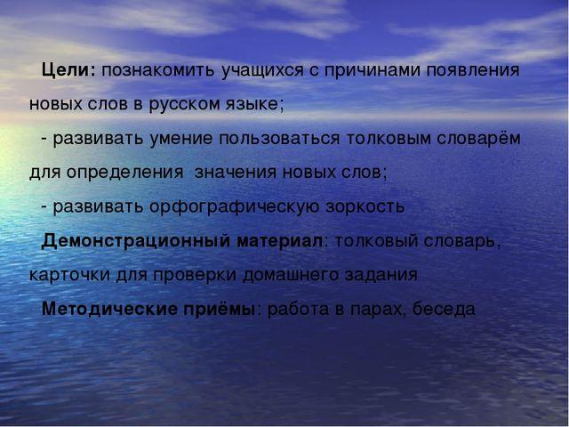 Цели: познакомить учащихся с причинами появления новых слов в русском языке;...