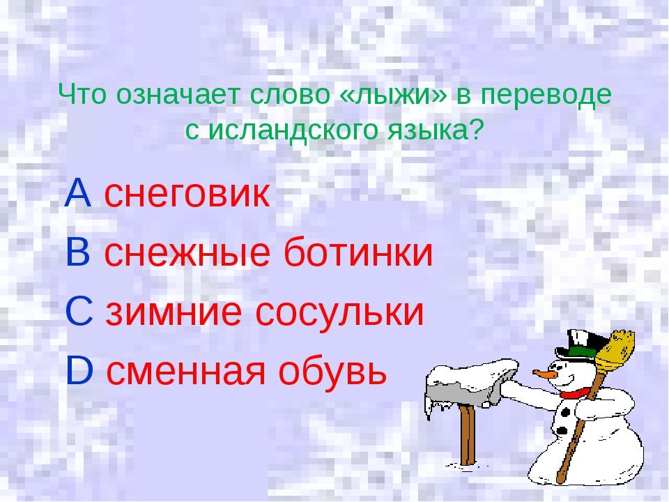 Что означает слово «лыжи» в переводе с исландского языка? A снеговик B снежны...
