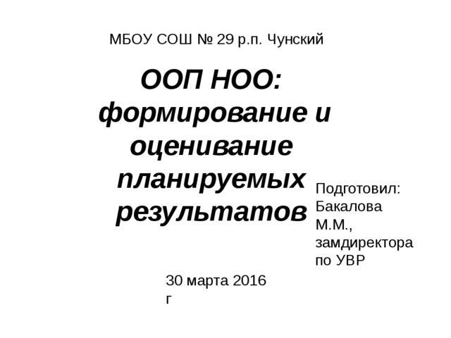 МБОУ СОШ № 29 р.п. Чунский 30 марта 2016 г ООП НОО: формирование и оценивание...