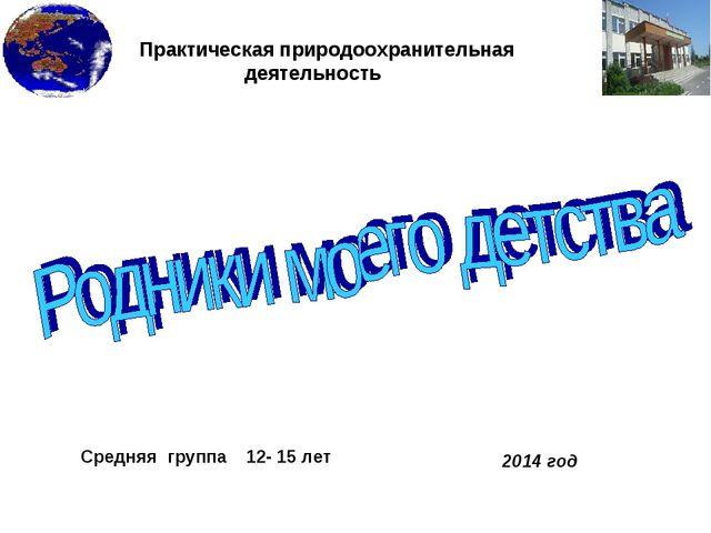 Практическая природоохранительная деятельность Средняя группа 12- 15 лет 201...