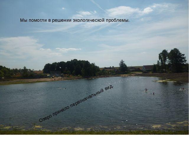 Мы помогли в решении экологической проблемы. Озеро приняло первоначальный вид.
