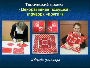 Творческий проект «Декоративная подушка» (пэчворк «круги») Юдаева Элеонора