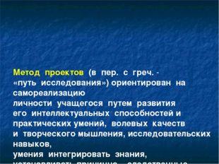 Метод проектов (в пер. с греч.- «путь исследования») ориентирован на