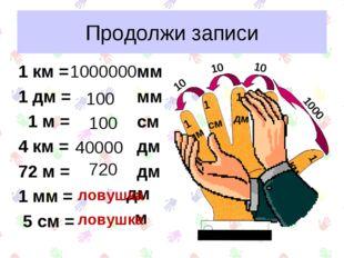 Продолжи записи 1 км = 1 дм = 1 м = 4 км = 72 м = 1 мм = 5 см = 1000 10 10 10