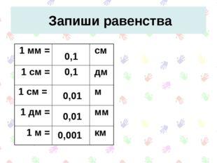 Запиши равенства 0,1 0,1 0,001 0,01 0,01 1 мм = см 1 см = дм 1 см =  м