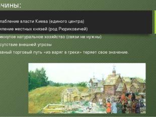 Причины: 1)Ослабление власти Киева (единого центра) 2)Усиление местных княз