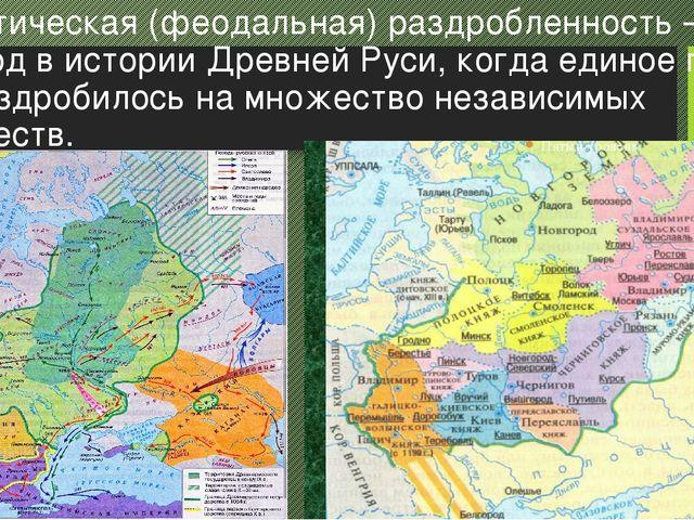 Политическая (феодальная) раздробленность – период в истории Древней Руси, ко...
