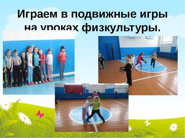 Играем в подвижные игры на уроках физкультуры.