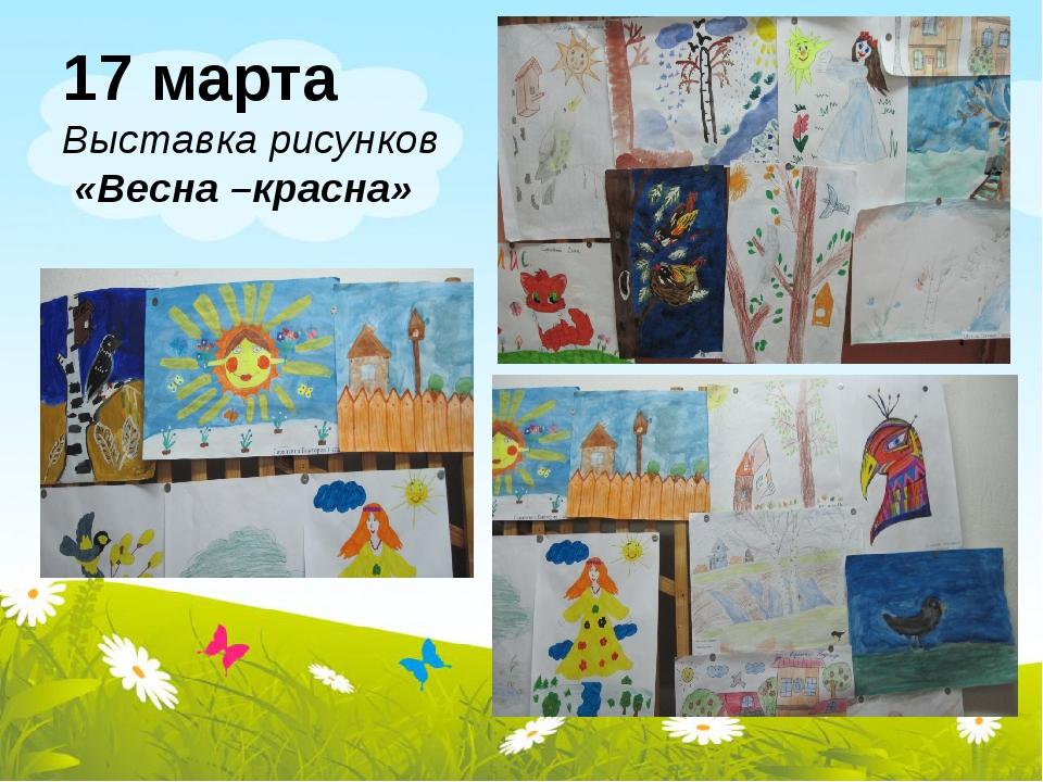 17 марта Выставка рисунков «Весна –красна»