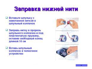 Заправка нижней нити Вставьте шпульку с намотанной ниткой в шпульный колпачок