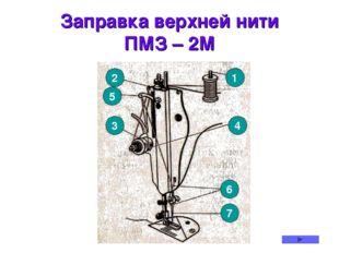 Заправка верхней нити ПМЗ – 2М 1 2 5 3 4 6 7