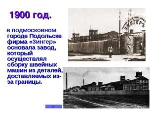 1900 год. в подмосковном городе Подольске фирма «Зингер» основала завод, кото