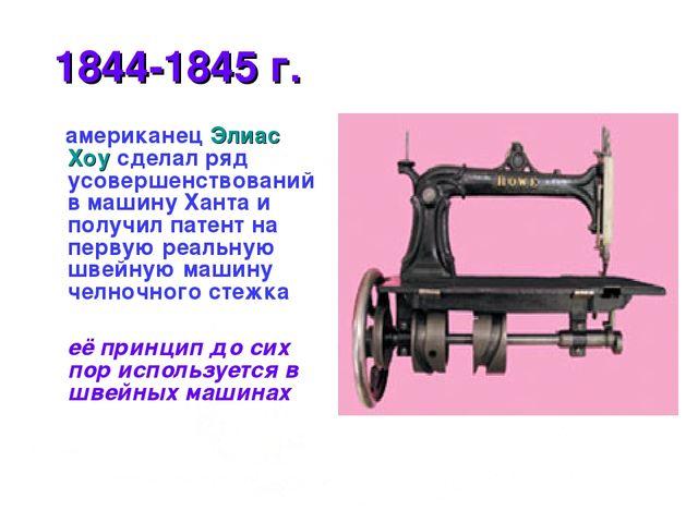 1844-1845 г. американец Элиас Хоу сделал ряд усовершенствований в машину Хан...