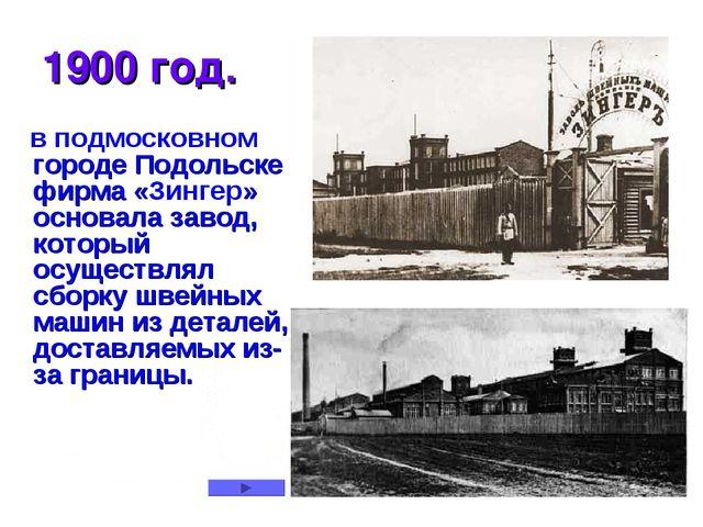 1900 год. в подмосковном городе Подольске фирма «Зингер» основала завод, кото...