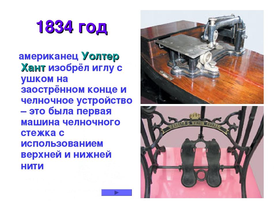 1834 год американец Уолтер Хант изобрёл иглу с ушком на заострённом конце и...