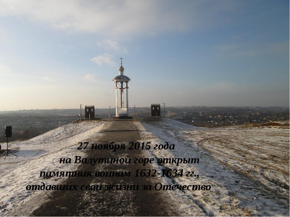 27 ноября 2015 года на Валутиной горе открыт памятник воинам 1632-1634 гг.,...