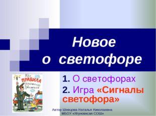 Новое о светофоре 1. О светофорах 2. Игра «Сигналы светофора» Автор Шевцова Н
